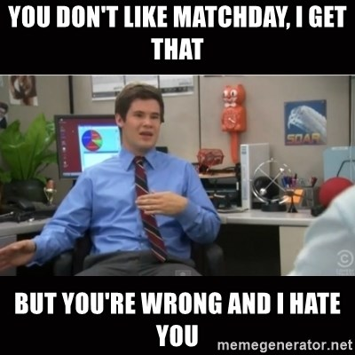 You're wrong and I hate you - YOu don't like matchday, i get that But you're wrong and i hate you