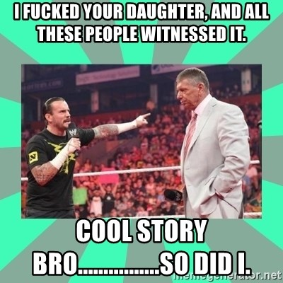 CM Punk Apologize! - I FUCKED YOUR DAUGHTER, AND ALL THESE PEOPLE WITNESSED IT.  COOL STORY BRO................SO DID I.