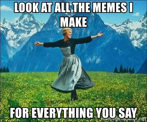 Look at all the things - Look at all the memes I make For everything you say