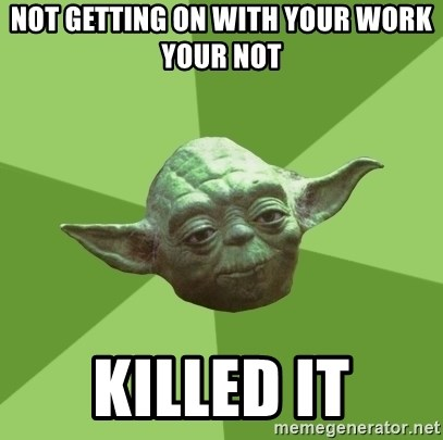 Advice Yoda Gives - Not getting on with your work your not Killed it