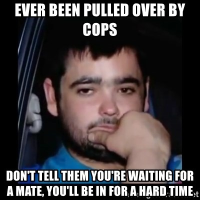 just waiting for a mate - Ever been pullEd over by cops DoN't tEll them you're waiting for a mate, you'll be in for a hard time