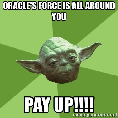 Advice Yoda Gives - Oracle's force is all around you Pay UP!!!!