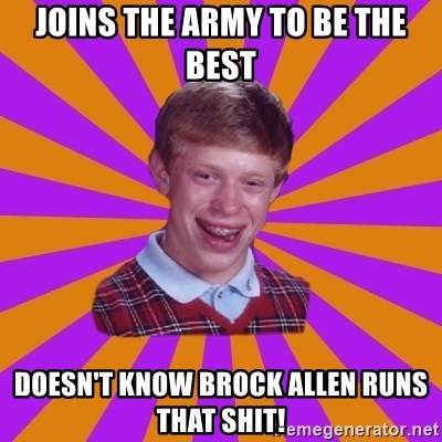 Unlucky Brian Strikes Again - Joins the army to be the best Doesn't know Brock Allen runs that shit!