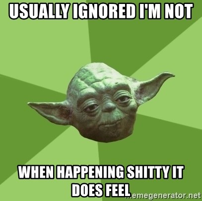 Advice Yoda Gives - usually ignored I'm not  when happening shitty it does feel