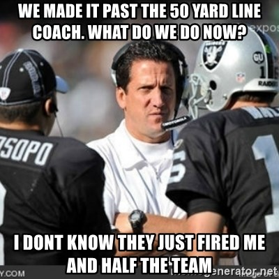 Knapped  - we made it past the 50 yard line coach. What do we do now? i dont know they just fired me and half the team