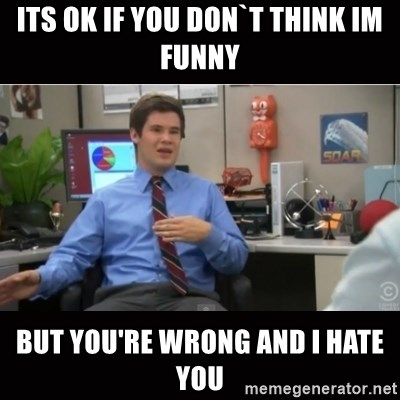 You're wrong and I hate you - Its ok if you don`t think im funny but You're wrong and I hate you