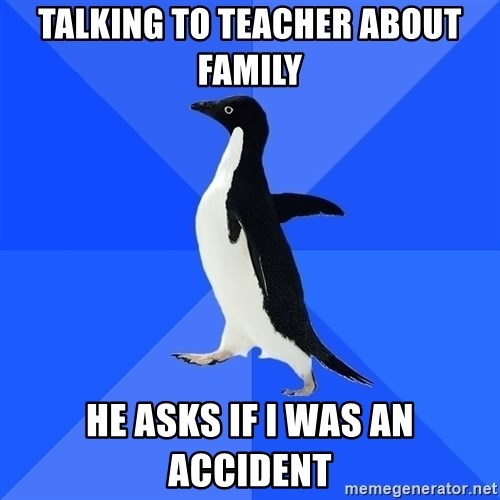 Socially Awkward Penguin - talking to teacher about family He asks if i was an accident