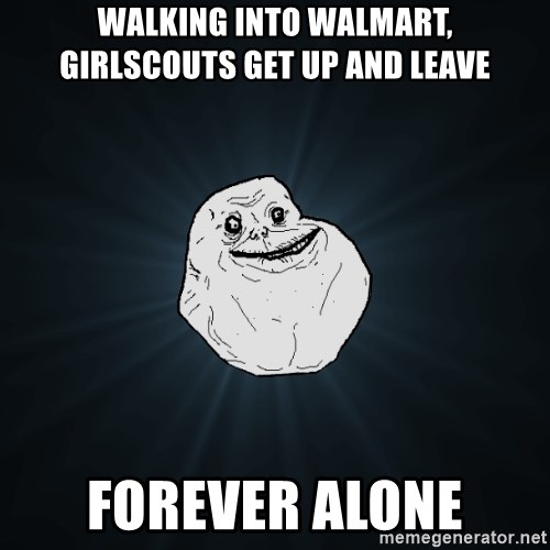 Forever Alone - walking into walmart, GIRLSCOUTS GET UP AND LEAVE forever alone