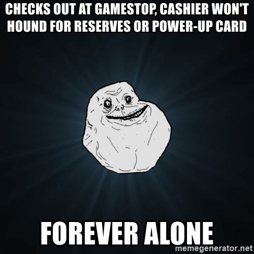 Forever Alone - checks out at gamestop, cashier won't hound for reserves or power-up card forever alone
