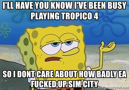 I'll have you know Spongebob - I'll have you know i've been busy playing tropico 4 so i dont care about how badly ea fucked up sim city