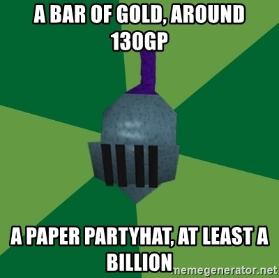 Runescape Advice - A bar of gold, around 130gp A paper Partyhat, at least a billion