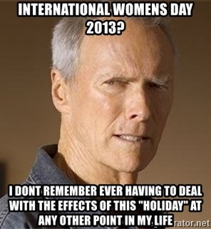 """Clint Eastwood - International womens day 2013? i dont remember ever having to deal with the effects of this """"holiday"""" at any other point in my life"""