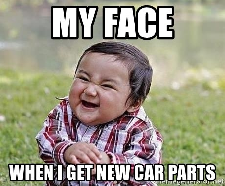 Evil Plan Baby - My face when i get new car parts