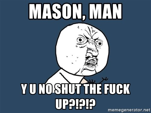 Y U No - Mason, Man y u no shut the fuck up?!?!?