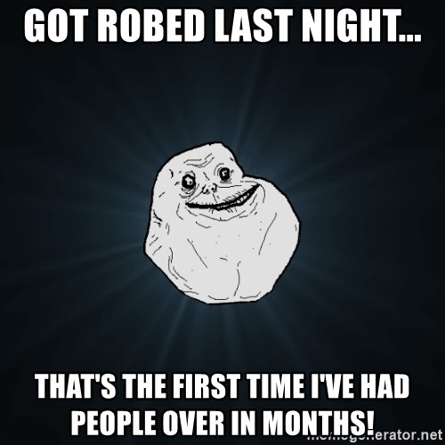 Forever Alone - GOT ROBED LAST NIGHT... THAT'S THE FIRST TIME I'VE HAD PEOPLE OVER IN MONTHS!