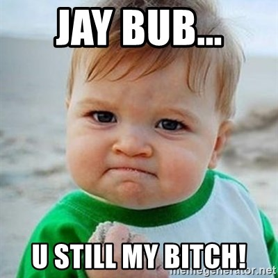 Victory Baby - jay bub... u still my bitch!