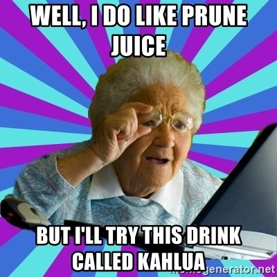 old lady - well, I do like prune juice but i'll try this drink called Kahlua