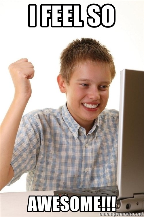 First Day on the internet kid - I FEEL SO  AWESOME!!!