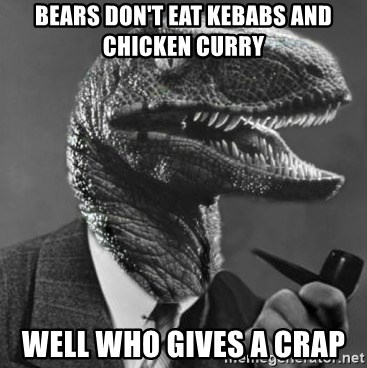 Philosoraptor - bears don't eat KEBABS and chicken curry well who gives a crap