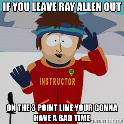 SouthPark Bad Time meme - IF YOU LEAVE RAY ALLEN OUT ON THE 3 POINT LINE YOUR GONNA HAVE A BAD TIME