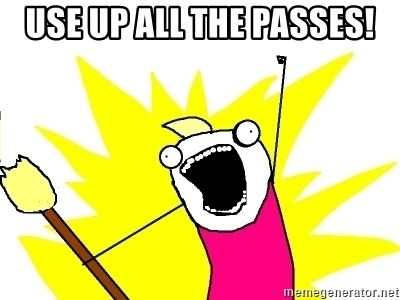 X ALL THE THINGS - use up all the passes!