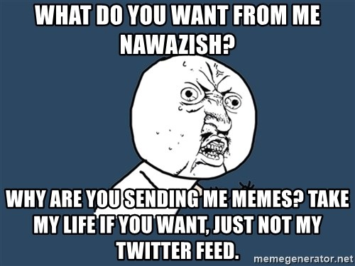 Y U No - what do you want from me nawazish? why are you sending me memes? take my life if you want, just not my twitter feed.
