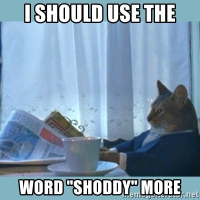 "rich cat  - I should use the word ""shoddy"" more"