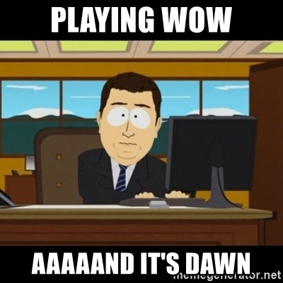 and they're gone - Playing wow aaaaand it's dawn