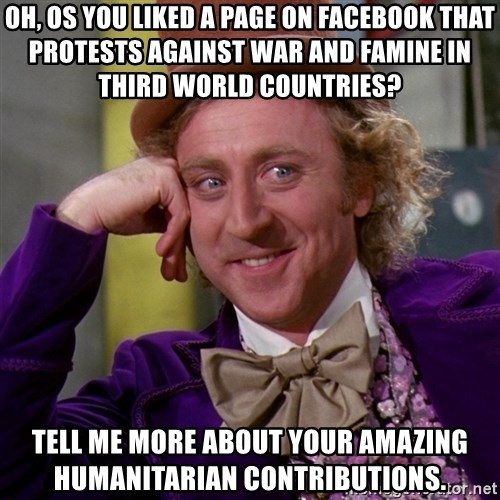 Willy Wonka - OH, os you liked a page on facebook that protests against war and famine in third world countries? tell me more about your amazing humanitarian contributions.