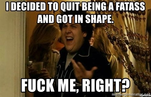 Fuck me right - I decided to quit being a faTass and got in shape. Fuck me, right?