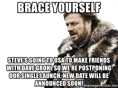 Winter is Coming - BRACE YOURSELF STEVE'S GOING TO USA TO MAKE FRIENDS WITH DAVE GROHL SO WE'RE POSTPONING OUR SINGLE LAUNCH. NEW DATE WILL BE ANNOUNCED SOON!