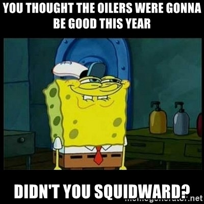 Don't you, Squidward? - you thought the oilers were gonna be good this year didn't you squidward?