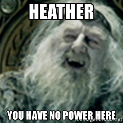 you have no power here - Heather YOU HAVE NO POWER HERE