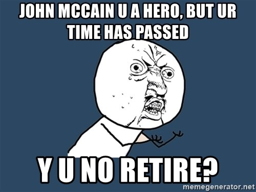 Y U No - john mccain u a hero, but ur time has passed y u no retire?