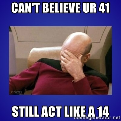 Picard facepalm  - CAN'T BELIEVE UR 41 STILL ACT LIKE A 14