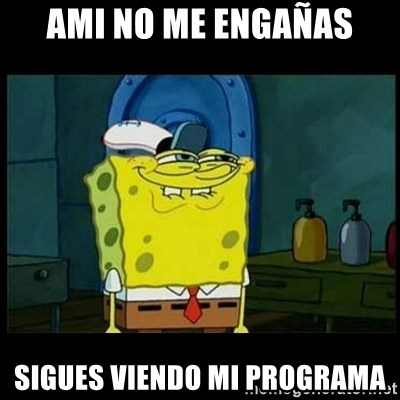 Don't you, Squidward? - AMI NO ME ENGAÑAS SIGUES VIENDO MI PROGRAMA