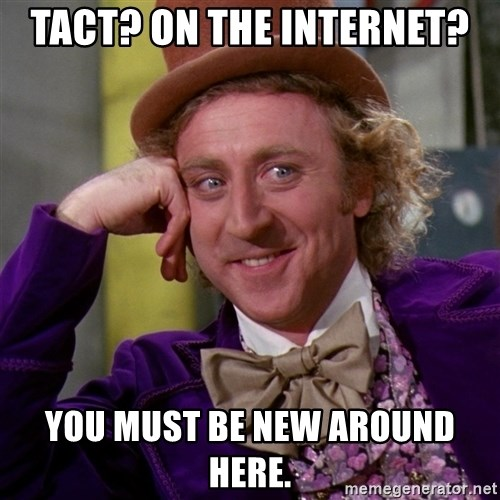 Willy Wonka - tact? on the internet? you must be new around here.