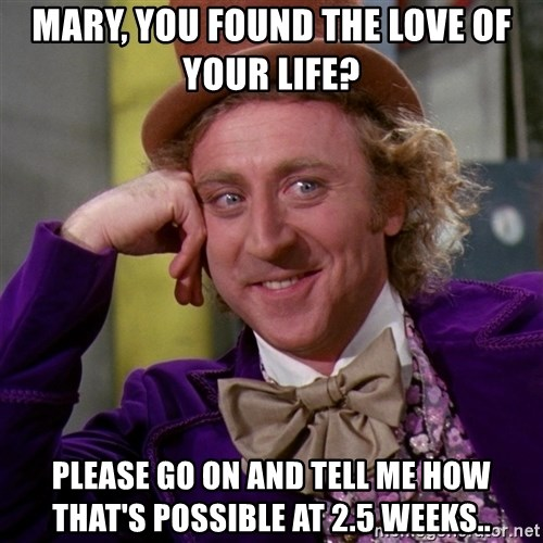 Willy Wonka - MaRy, you found the love of your life? Please go on and tell me how that's possible at 2.5 weeks..
