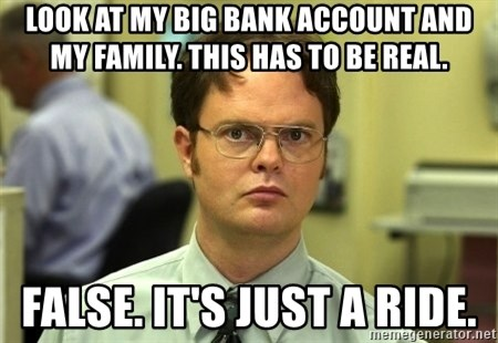 Dwight Schrute - look at my big bank account and my family. this has to be real. false. it's just a ride.