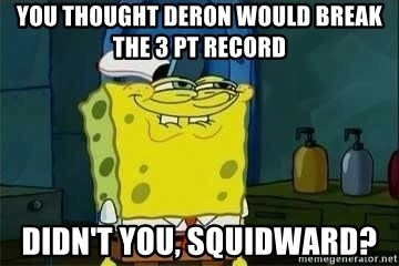 Spongebob - you thought deron would break the 3 pt record didn't you, squidward?