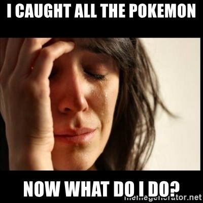 First World Problems - i caught all the pokemon Now what do i do?