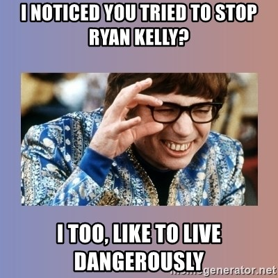 Austin Powers - i noticed You tried to stop ryan kelly? I too, like to live dangerously