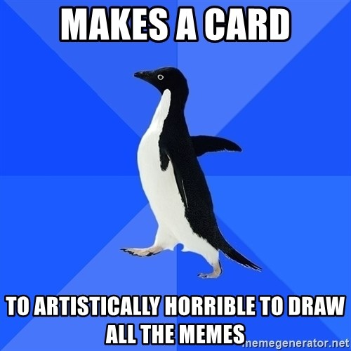 Socially Awkward Penguin - Makes a card to artistically horrible to draw all the memes
