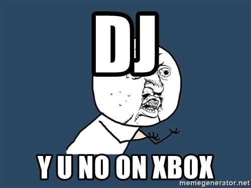 Y U No - DJ  Y u no on xbox