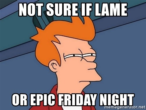 Futurama Fry - Not Sure if laMe Or epic Friday night