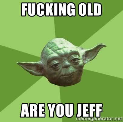Advice Yoda Gives - Fucking old  are you jeff