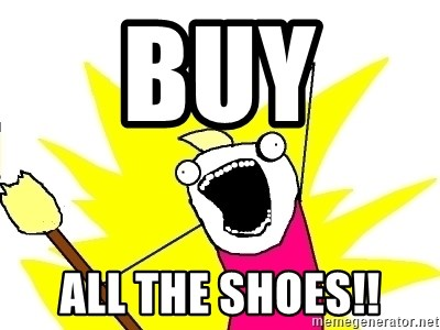 X ALL THE THINGS - Buy  all the shoes!!