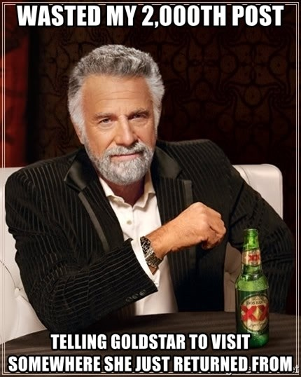 The Most Interesting Man In The World - Wasted my 2,000th post Telling GoldStar to visit somewhere she just returned from