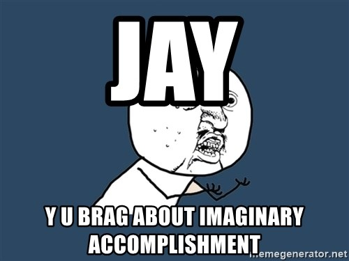 Y U No - jay y u brag about imaginary accomplishment
