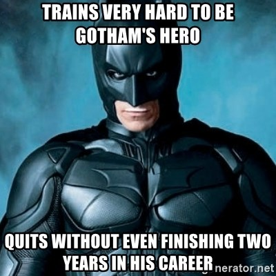 Blatantly Obvious Batman - TrainS very hard to be Gotham's Hero Quits without even finishing two years in his career